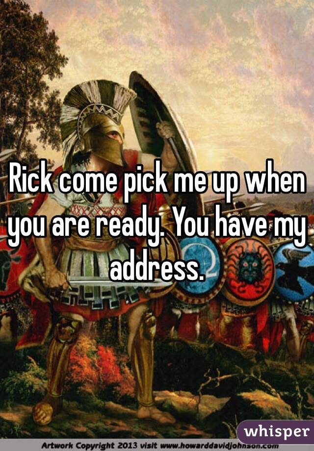 Rick come pick me up when you are ready. You have my address.