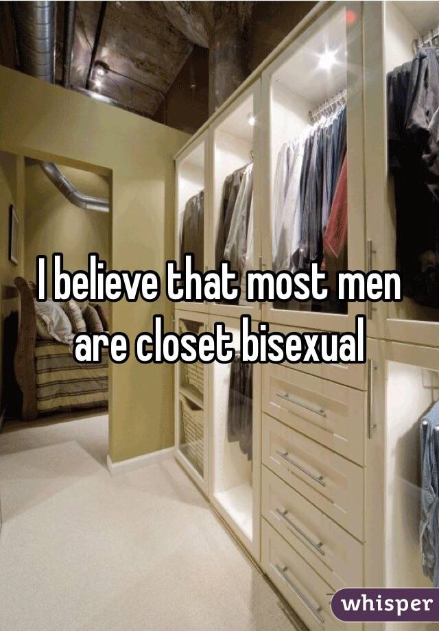 I believe that most men are closet bisexual
