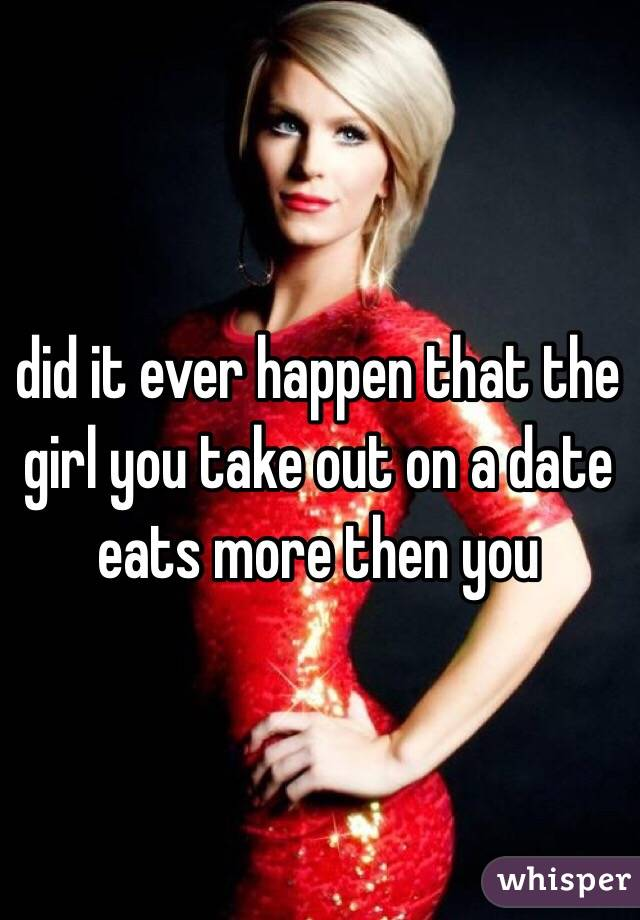 did it ever happen that the girl you take out on a date eats more then you