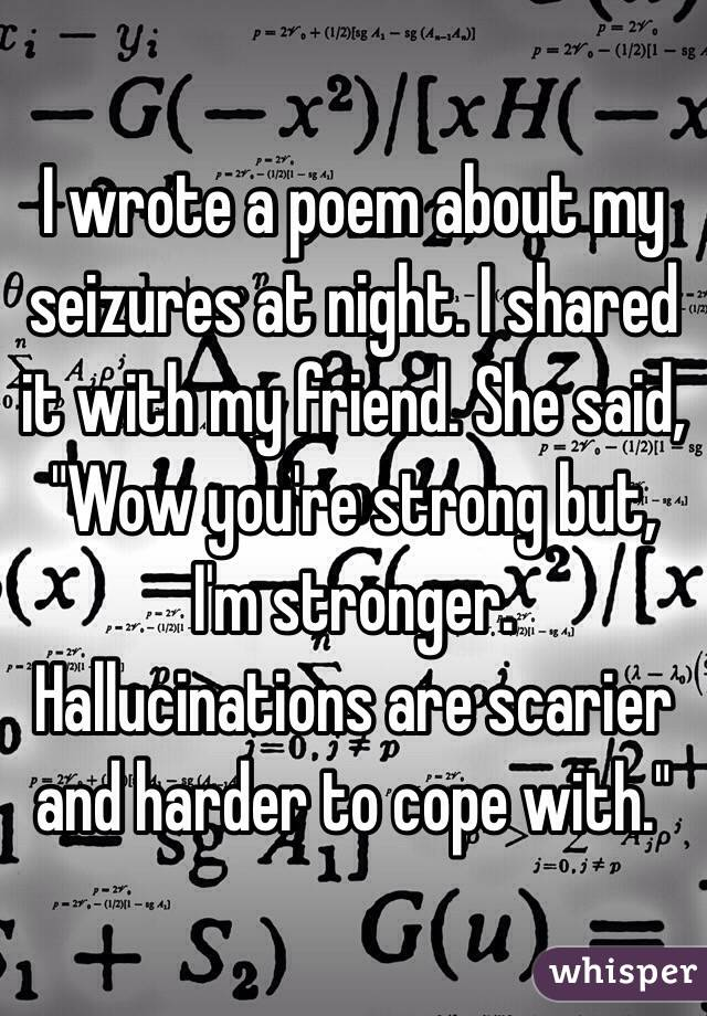 "I wrote a poem about my seizures at night. I shared it with my friend. She said, ""Wow you're strong but, I'm stronger. Hallucinations are scarier and harder to cope with."""