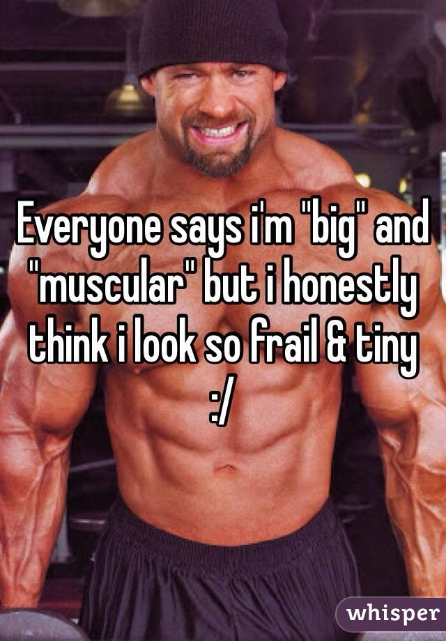"""Everyone says i'm """"big"""" and """"muscular"""" but i honestly think i look so frail & tiny :/"""