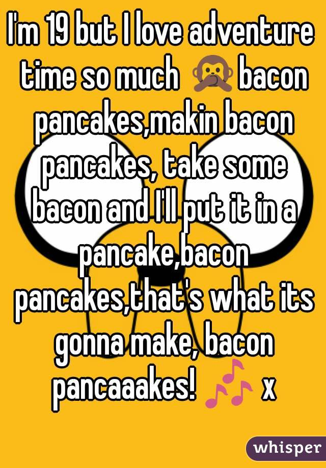 I'm 19 but I love adventure time so much 🙊bacon pancakes,makin bacon pancakes, take some bacon and I'll put it in a pancake,bacon pancakes,that's what its gonna make, bacon pancaaakes! 🎶 x