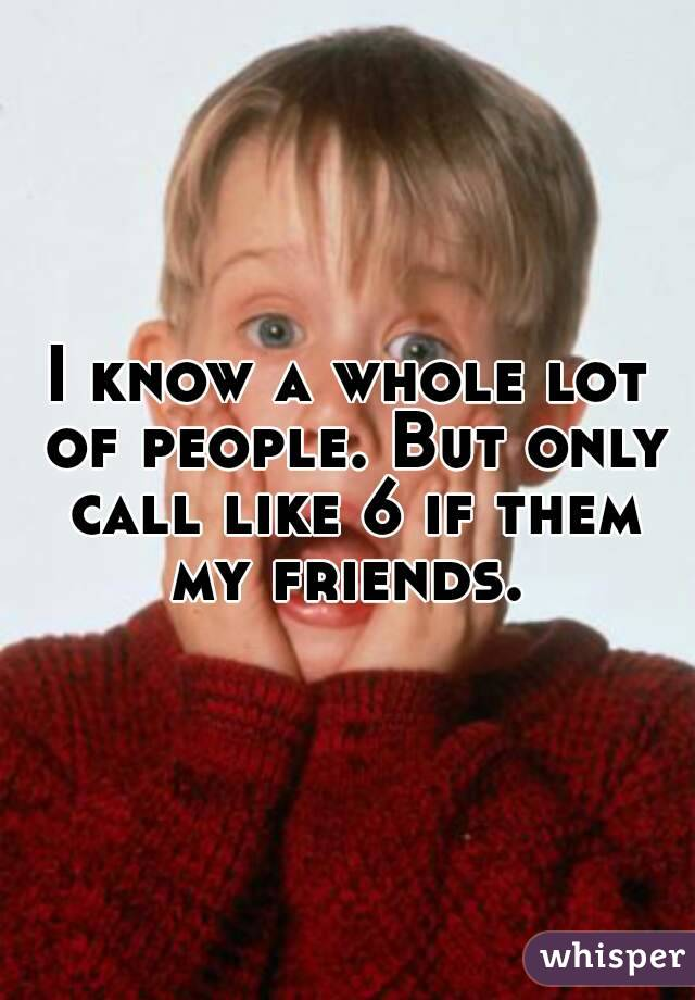 I know a whole lot of people. But only call like 6 if them my friends.