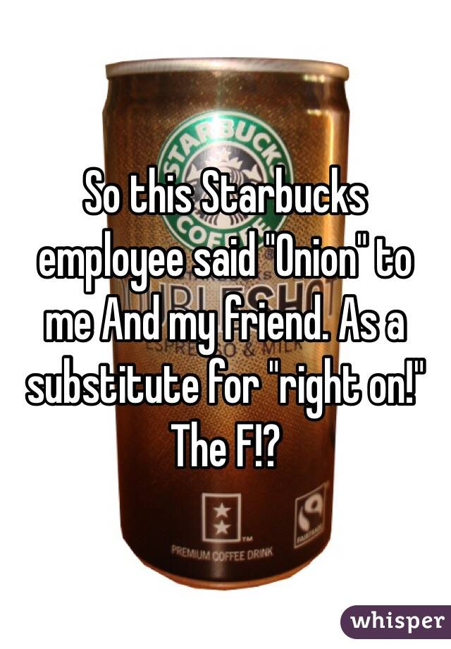 """So this Starbucks employee said """"Onion"""" to me And my friend. As a substitute for """"right on!"""" The F!?"""