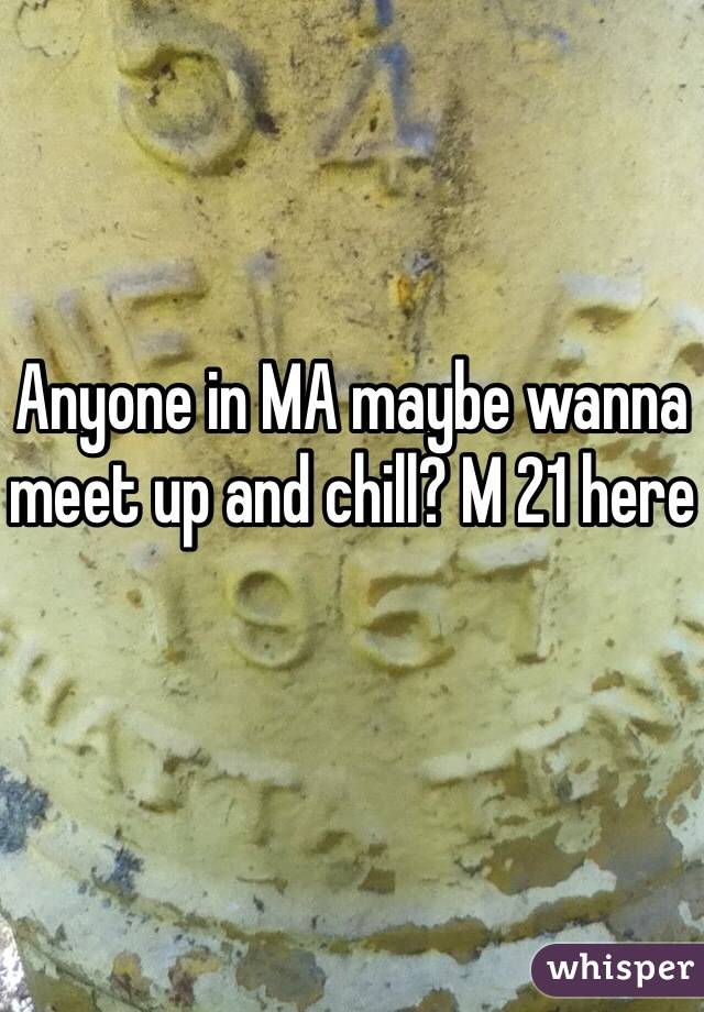 Anyone in MA maybe wanna meet up and chill? M 21 here