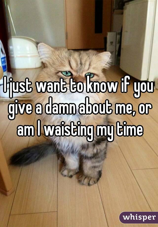 I just want to know if you give a damn about me, or am I waisting my time
