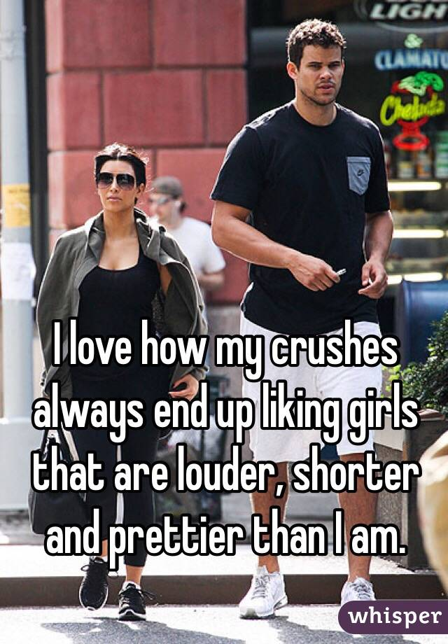 I love how my crushes always end up liking girls that are louder, shorter and prettier than I am.