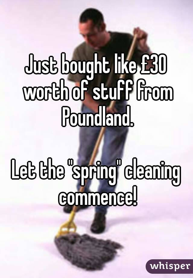 """Just bought like £30 worth of stuff from Poundland.  Let the """"spring"""" cleaning commence!"""