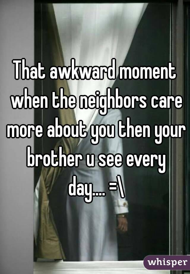 That awkward moment when the neighbors care more about you then your brother u see every day.... =\
