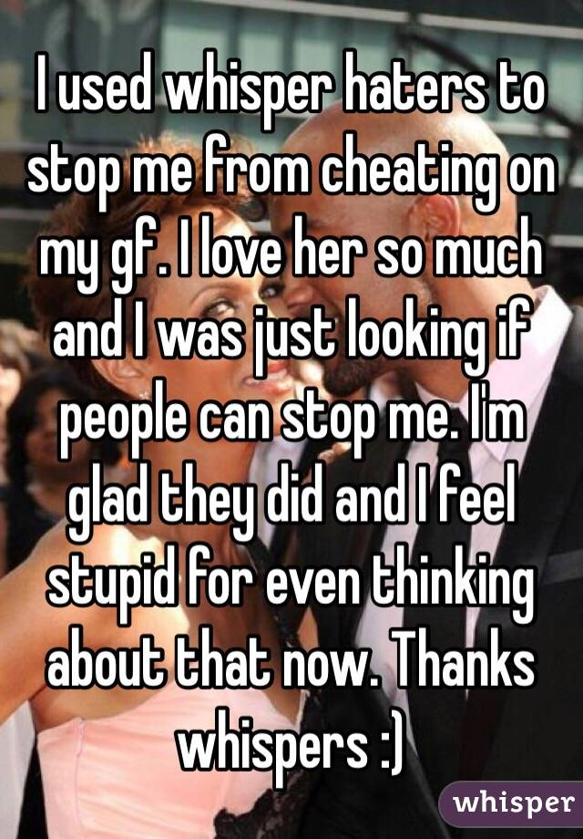 I used whisper haters to stop me from cheating on my gf. I love her so much and I was just looking if people can stop me. I'm glad they did and I feel stupid for even thinking about that now. Thanks whispers :)