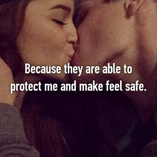 Because they are able to protect me and make feel safe.