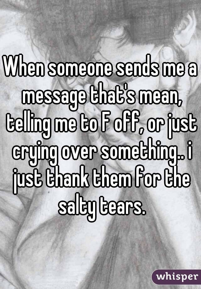 When someone sends me a message that's mean, telling me to F off, or just crying over something.. i just thank them for the salty tears.