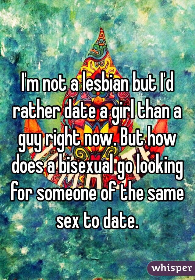 I'm not a lesbian but I'd rather date a girl than a guy right now. But how does a bisexual go looking for someone of the same sex to date.