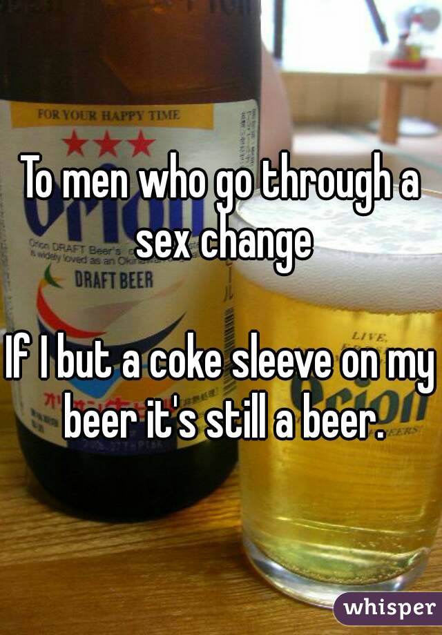 To men who go through a sex change  If I but a coke sleeve on my beer it's still a beer.