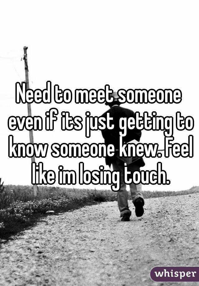 Need to meet someone even if its just getting to know someone knew. Feel like im losing touch.