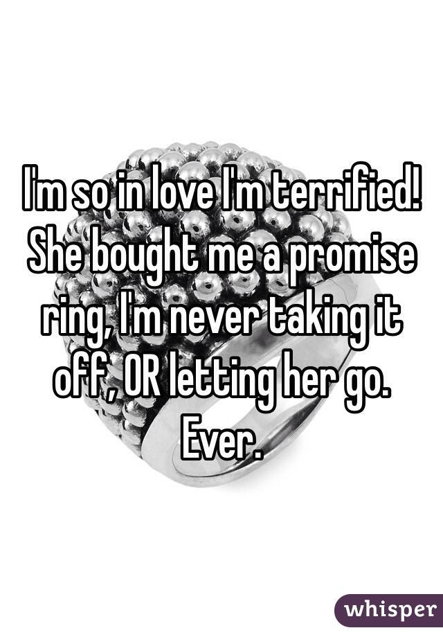I'm so in love I'm terrified! She bought me a promise ring, I'm never taking it off, OR letting her go. Ever.