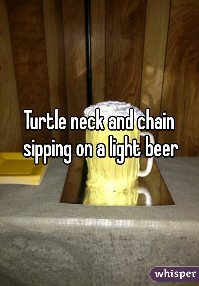 Turtle neck and chain sipping on a light beer