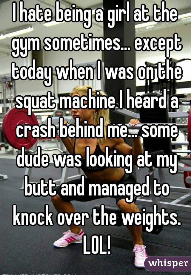 I hate being a girl at the gym sometimes... except today when I was on the squat machine I heard a crash behind me... some dude was looking at my butt and managed to knock over the weights. LOL!