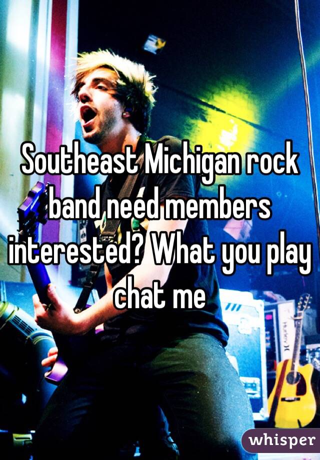 Southeast Michigan rock band need members interested? What you play chat me