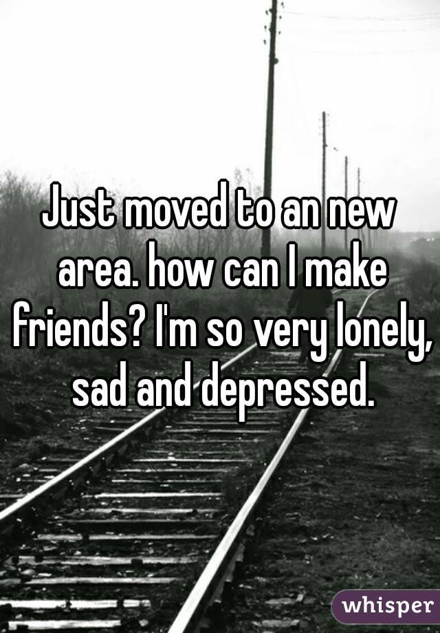 Just moved to an new area. how can I make friends? I'm so very lonely, sad and depressed.