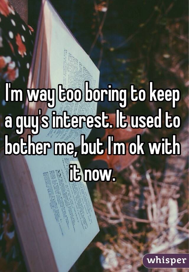 I'm way too boring to keep a guy's interest. It used to bother me, but I'm ok with it now.