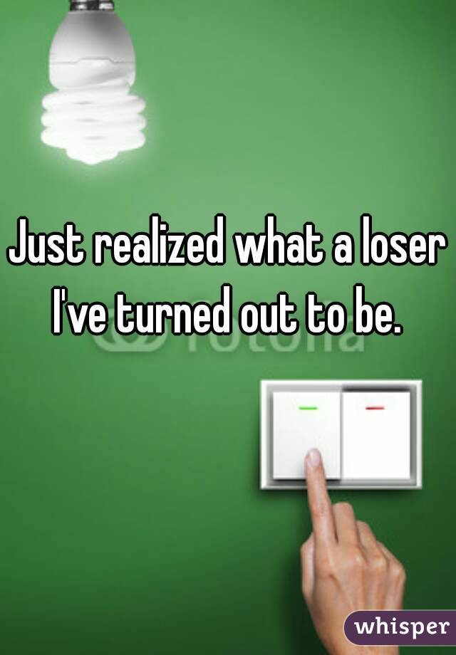 Just realized what a loser I've turned out to be.