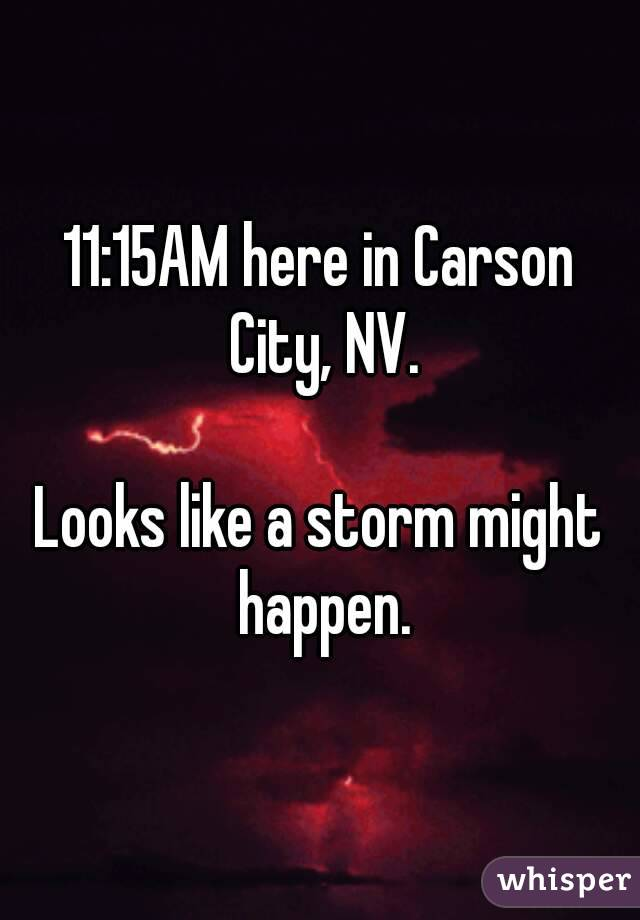11:15AM here in Carson City, NV.  Looks like a storm might happen.