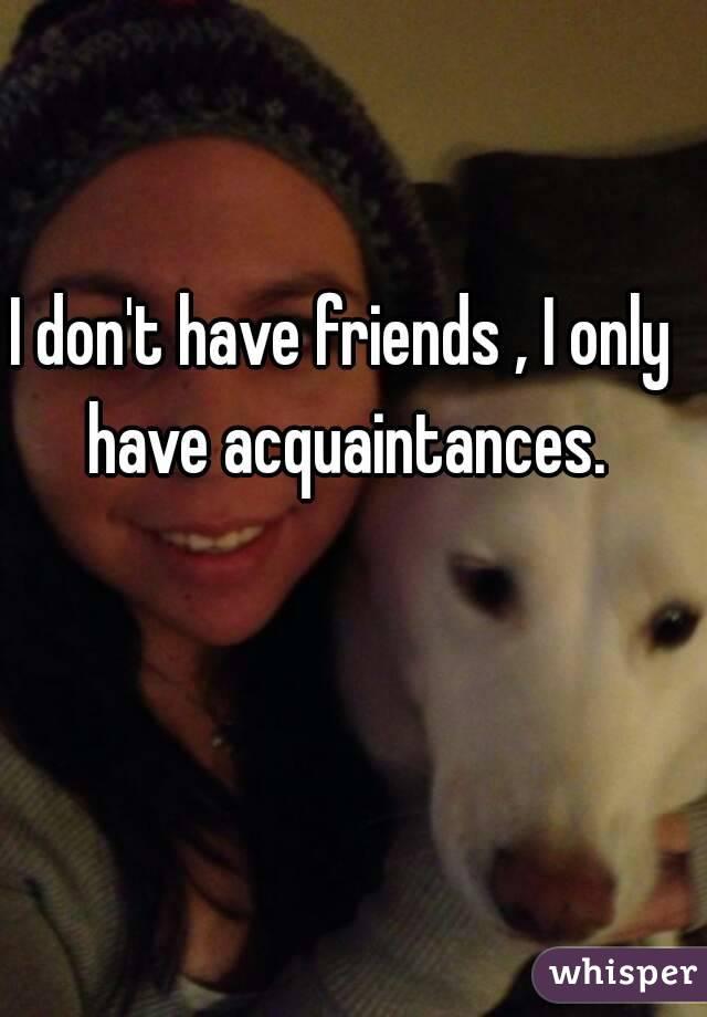 I don't have friends , I only have acquaintances.