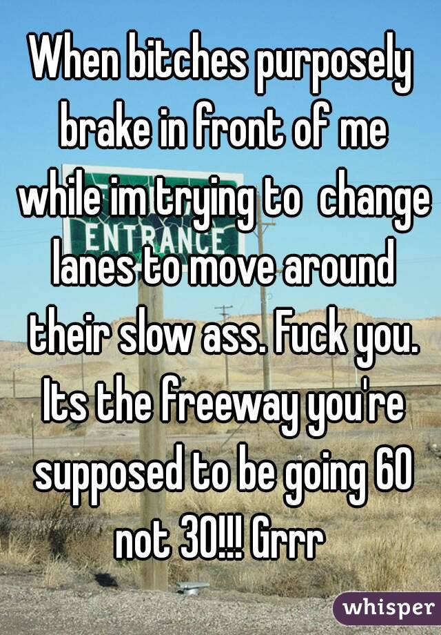 When bitches purposely brake in front of me while im trying to  change lanes to move around their slow ass. Fuck you. Its the freeway you're supposed to be going 60 not 30!!! Grrr