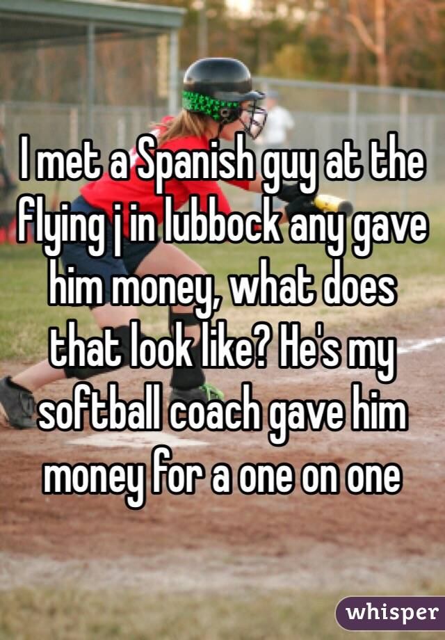 I met a Spanish guy at the flying j in lubbock any gave him money, what does that look like? He's my softball coach gave him money for a one on one