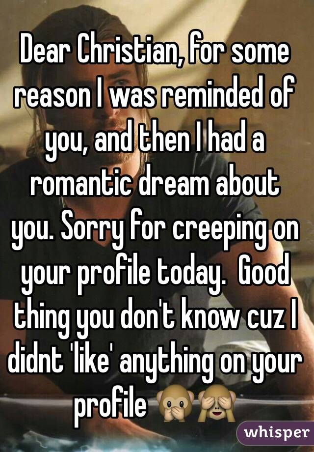 Dear Christian, for some reason I was reminded of you, and then I had a romantic dream about you. Sorry for creeping on your profile today.  Good thing you don't know cuz I didnt 'like' anything on your profile 🙊🙈