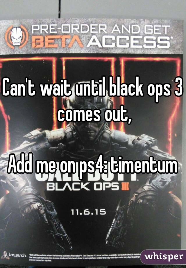 Can't wait until black ops 3 comes out,  Add me on ps4: timentum