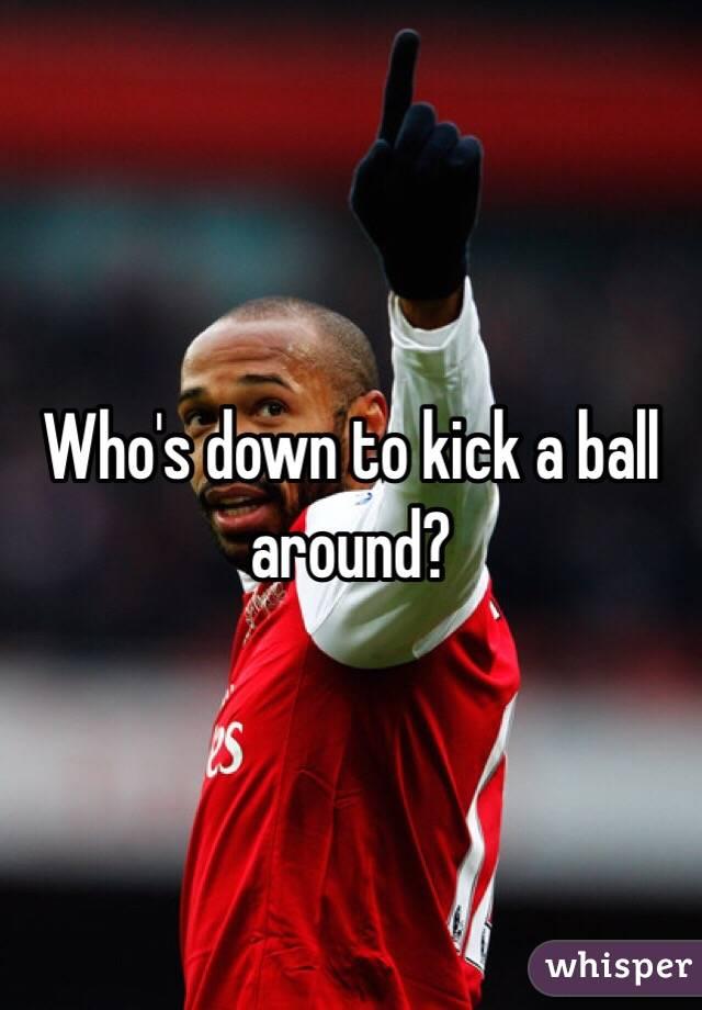 Who's down to kick a ball around?