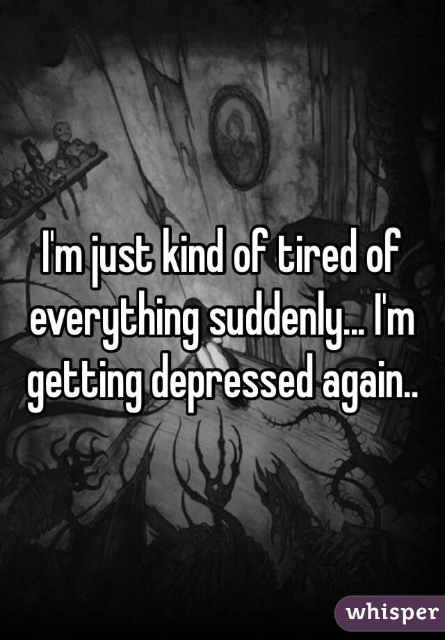 I'm just kind of tired of everything suddenly... I'm getting depressed again..