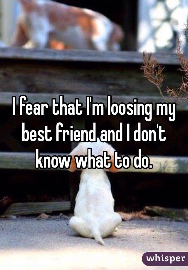 I fear that I'm loosing my best friend and I don't know what to do.