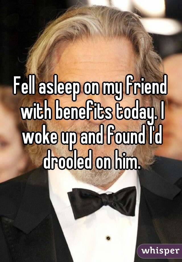 Fell asleep on my friend with benefits today. I woke up and found I'd drooled on him.