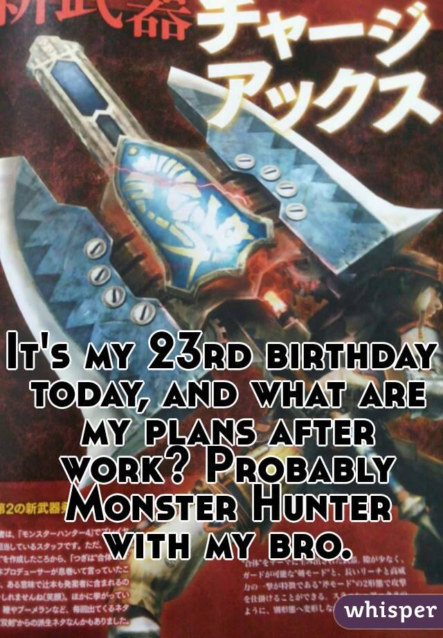 It's my 23rd birthday today, and what are my plans after work? Probably Monster Hunter with my bro.