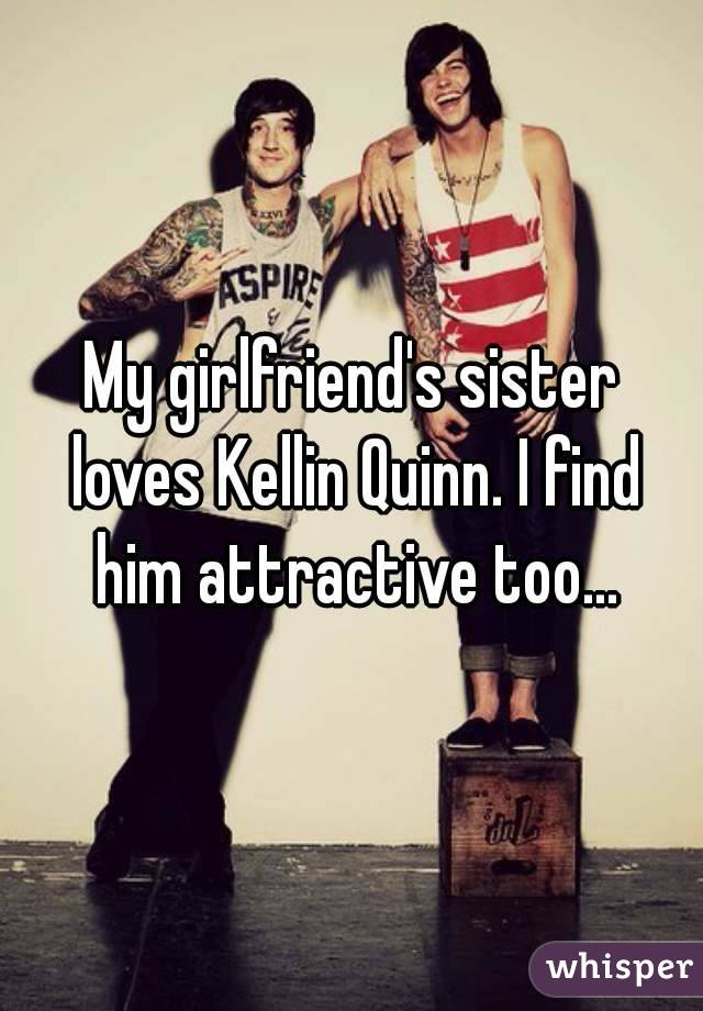 My girlfriend's sister loves Kellin Quinn. I find him attractive too...