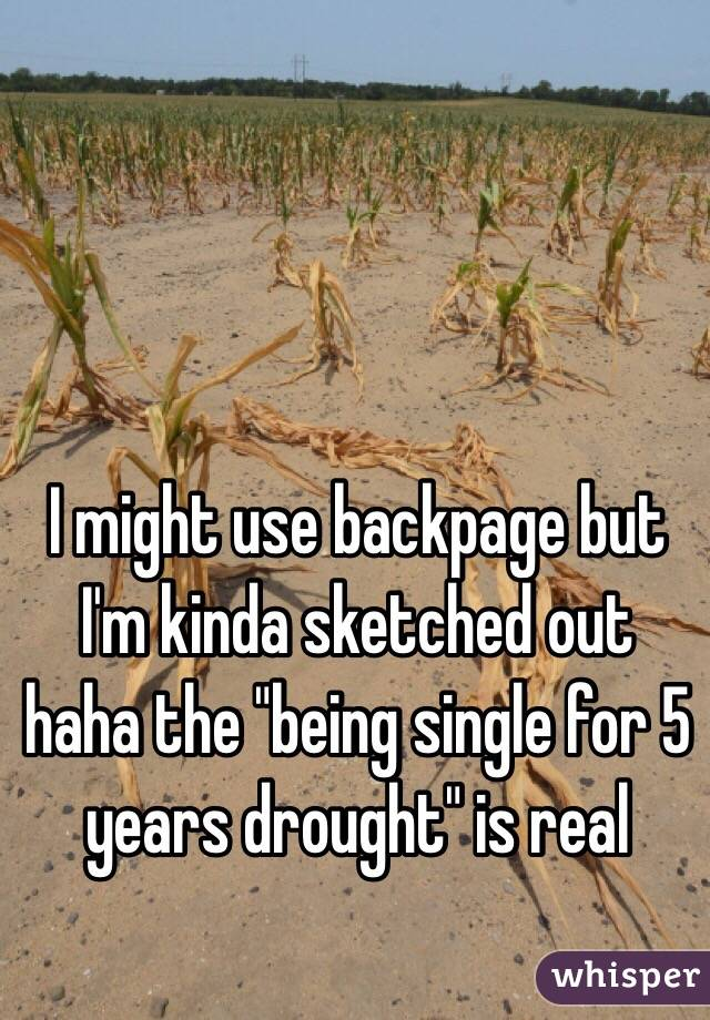 "I might use backpage but I'm kinda sketched out haha the ""being single for 5 years drought"" is real"