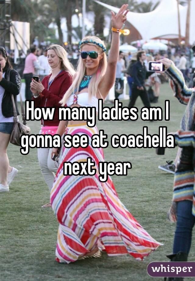 How many ladies am I gonna see at coachella next year