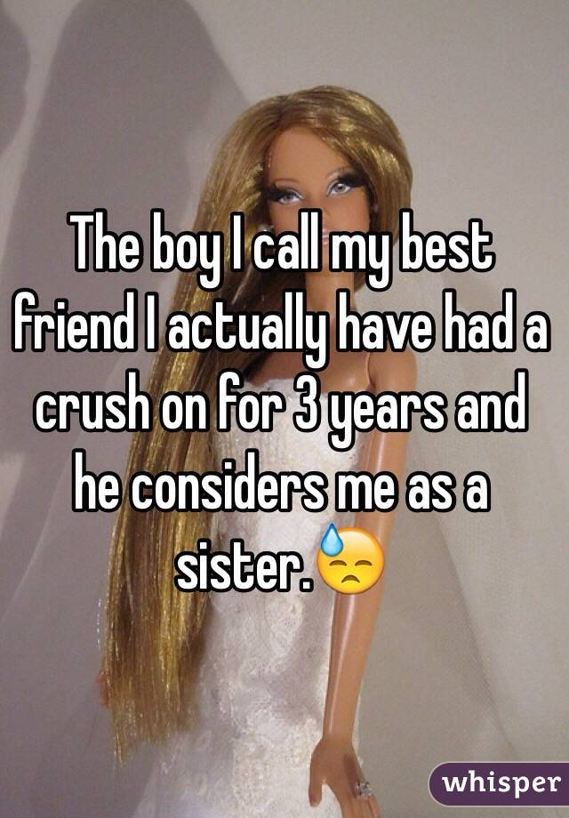 The boy I call my best friend I actually have had a crush on for 3 years and he considers me as a sister.😓