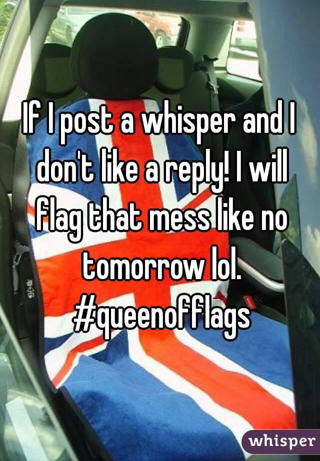If I post a whisper and I don't like a reply! I will flag that mess like no tomorrow lol. #queenofflags