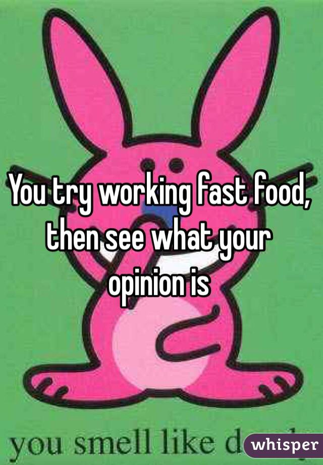 You try working fast food, then see what your opinion is