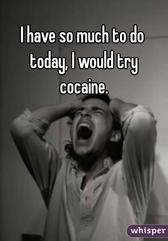 I have so much to do today, I would try cocaine.
