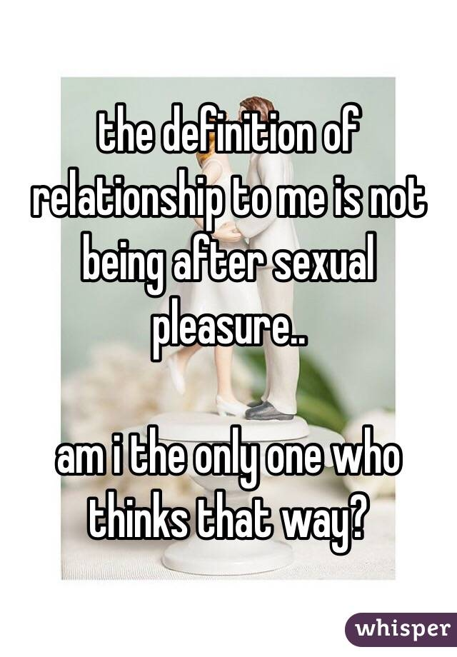 the definition of relationship to me is not being after sexual pleasure..   am i the only one who thinks that way?