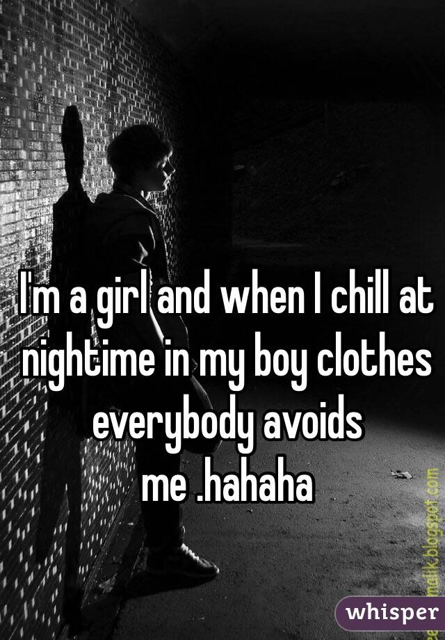 I'm a girl and when I chill at nightime in my boy clothes everybody avoids me .hahaha