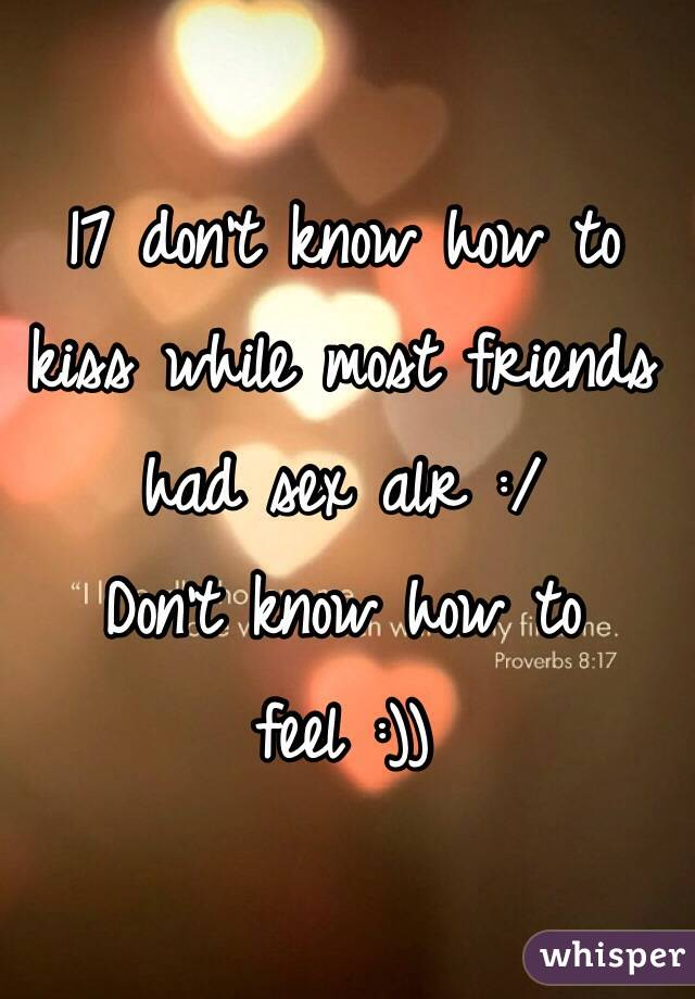 17 don't know how to kiss while most friends had sex alr :/ Don't know how to feel :))
