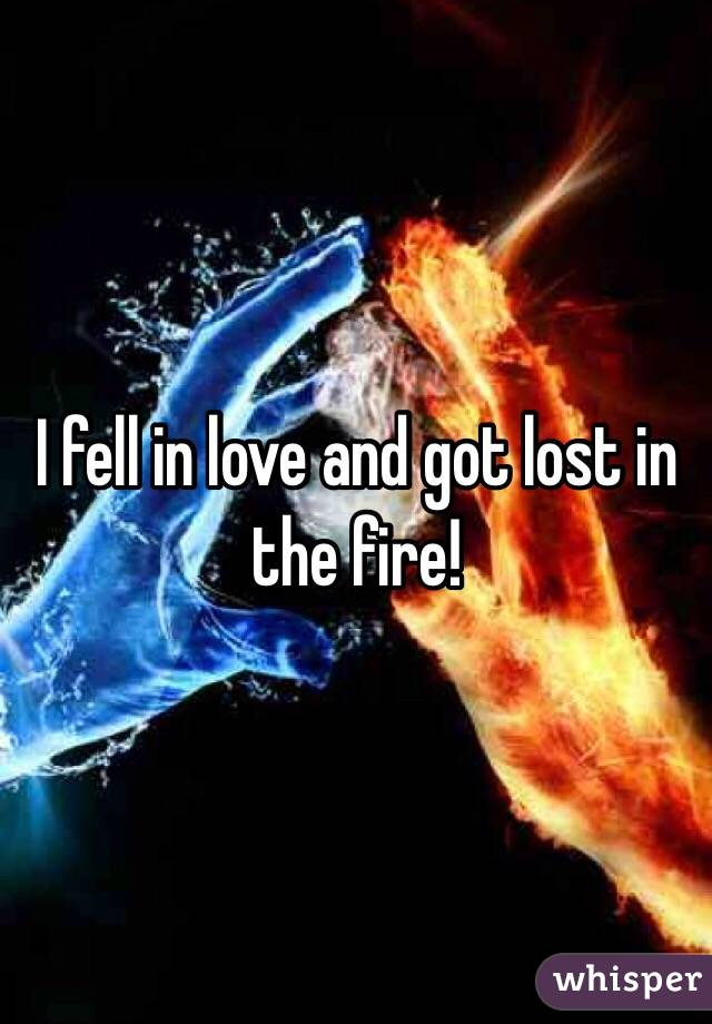 I fell in love and got lost in the fire!