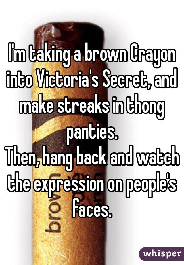 I'm taking a brown Crayon into Victoria's Secret, and make streaks in thong panties.  Then, hang back and watch the expression on people's faces.