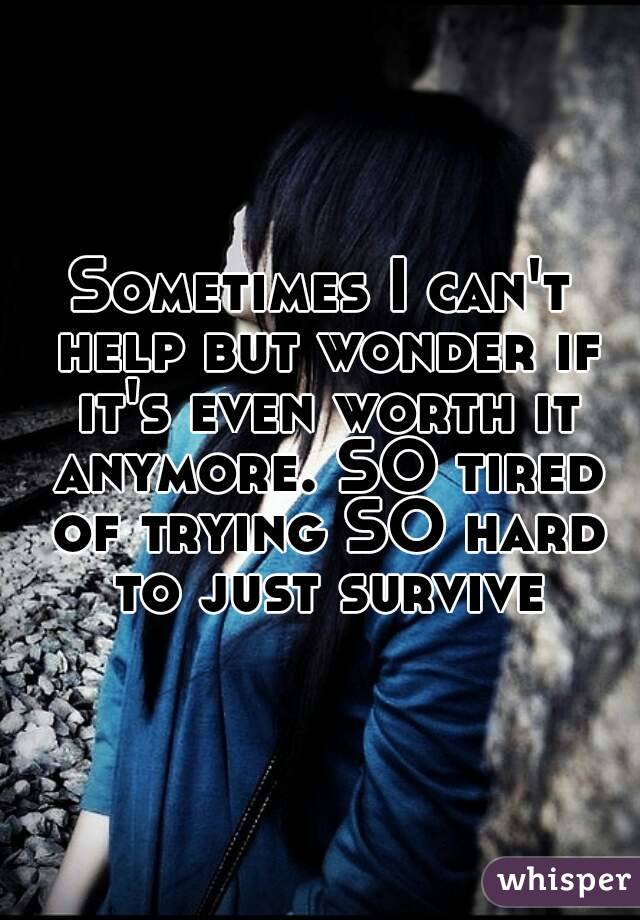 Sometimes I can't help but wonder if it's even worth it anymore. SO tired of trying SO hard to just survive